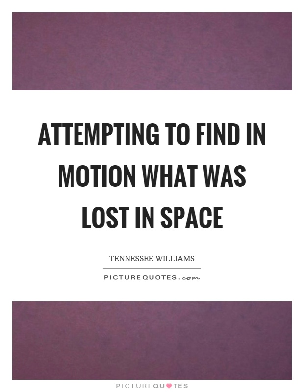 Attempting to find in motion what was lost in space Picture Quote #1