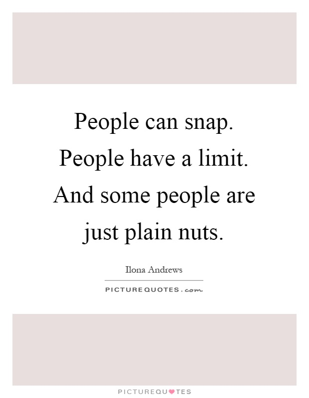 People can snap. People have a limit. And some people are just plain nuts Picture Quote #1