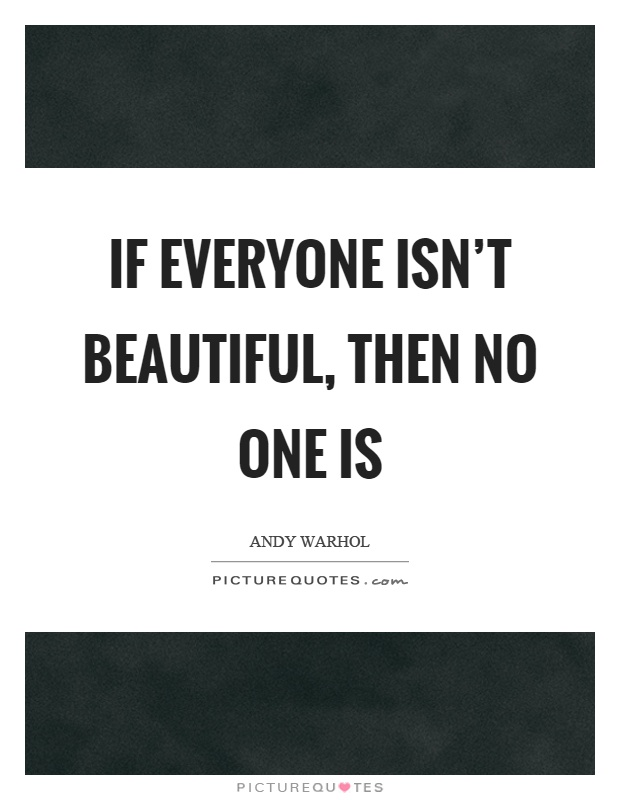 If everyone isn't beautiful, then no one is Picture Quote #1
