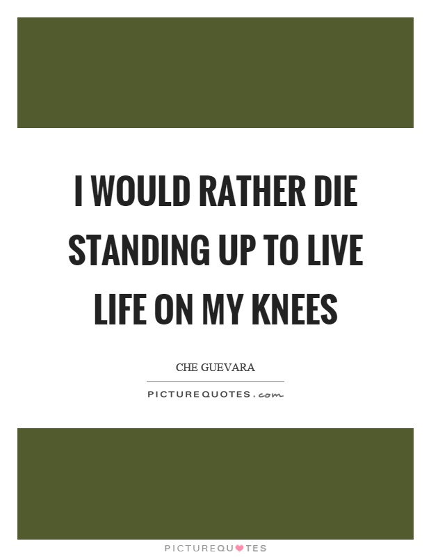 I would rather die standing up to live life on my knees Picture Quote #1