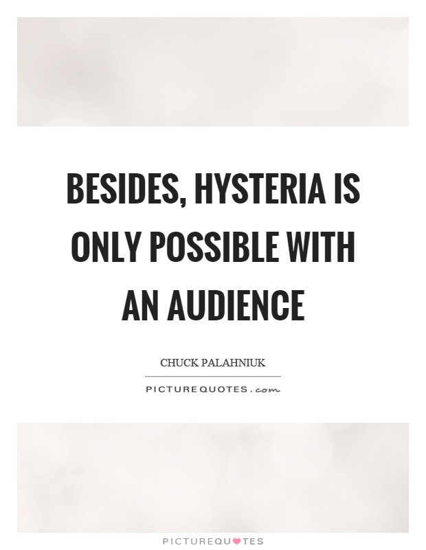Besides, hysteria is only possible with an audience Picture Quote #1
