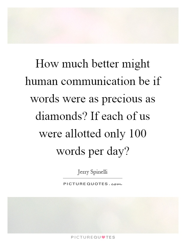 How much better might human communication be if words were as precious as diamonds? If each of us were allotted only 100 words per day? Picture Quote #1