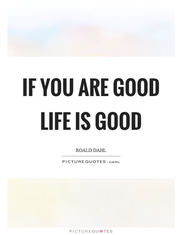 If you are good life is good Picture Quote #1