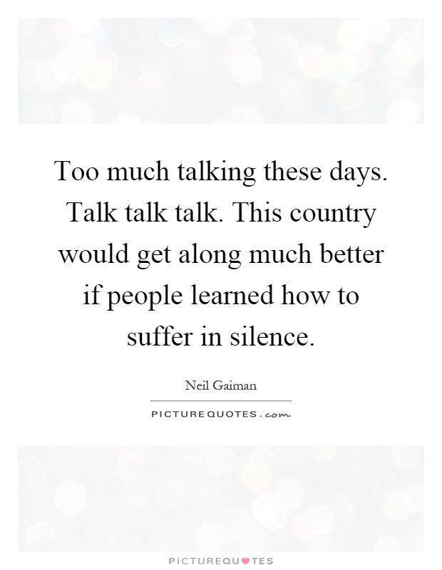 Too much talking these days. Talk talk talk. This country would get along much better if people learned how to suffer in silence Picture Quote #1