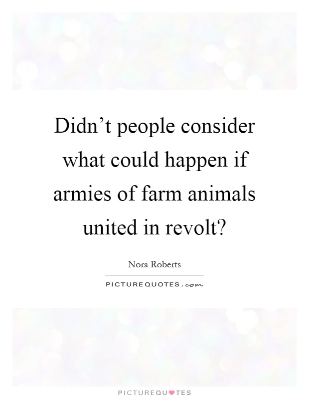Didn't people consider what could happen if armies of farm animals united in revolt? Picture Quote #1