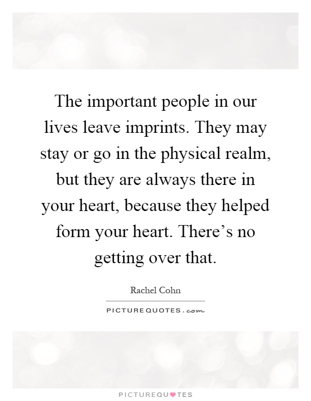 The important people in our lives leave imprints. They may stay or go in the physical realm, but they are always there in your heart, because they helped form your heart. There's no getting over that Picture Quote #1