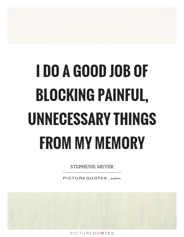 I do a good job of blocking painful, unnecessary things from my memory Picture Quote #1