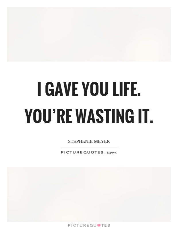I gave you life. You're wasting it Picture Quote #1