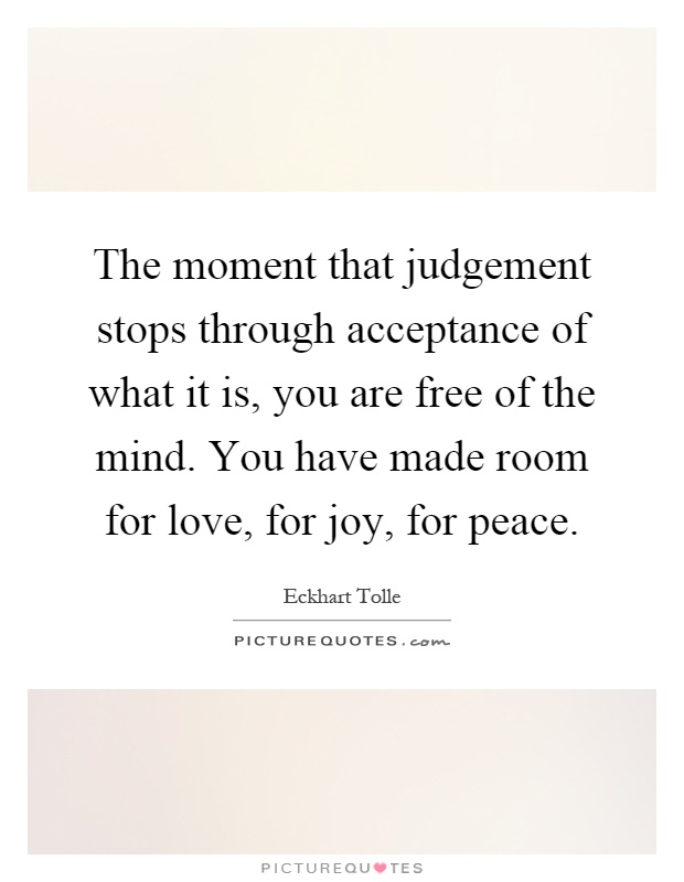 The moment that judgement stops through acceptance of what it is, you are free of the mind. You have made room for love, for joy, for peace Picture Quote #1