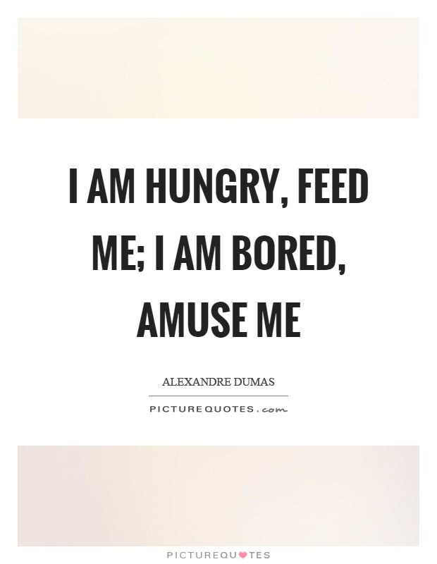 I am hungry, feed me; I am bored, amuse me Picture Quote #1