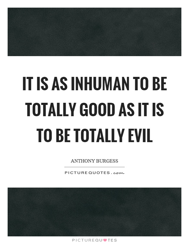 It is as inhuman to be totally good as it is to be totally evil Picture Quote #1