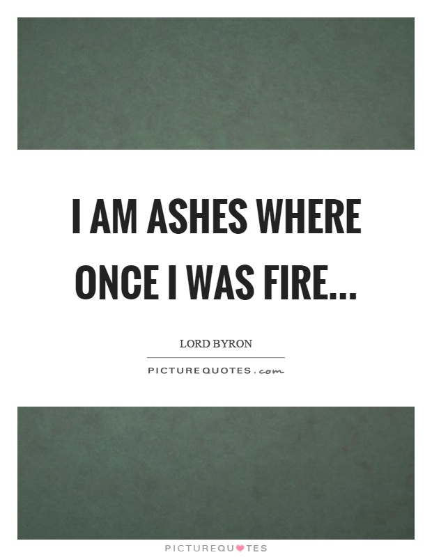 I am ashes where once I was fire Picture Quote #1