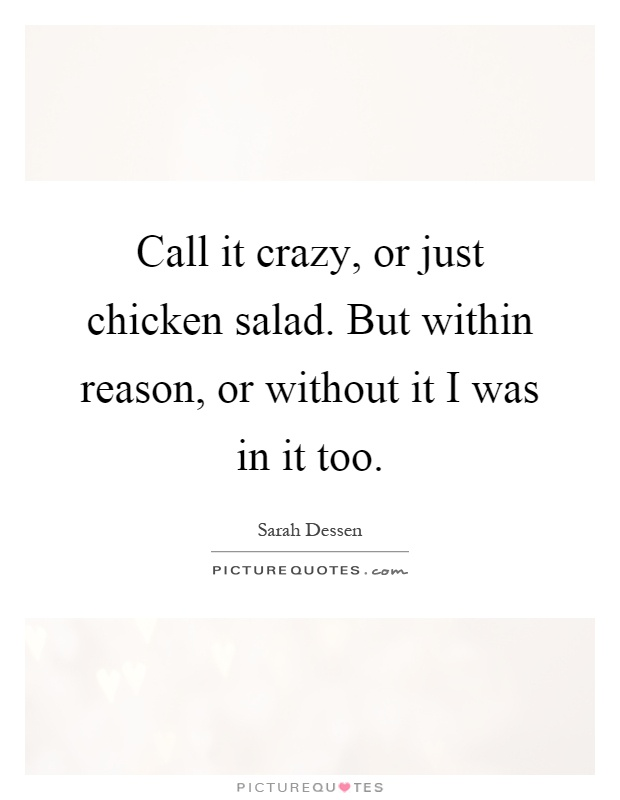 Call it crazy, or just chicken salad. But within reason, or without it I was in it too Picture Quote #1