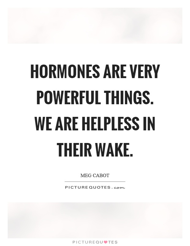 Hormones are very powerful things. We are helpless in their wake Picture Quote #1