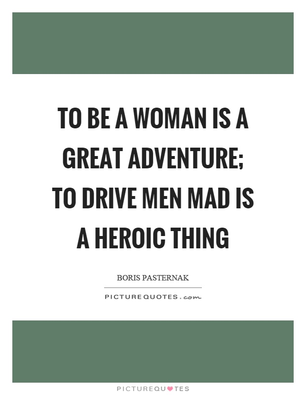 To be a woman is a great adventure; To drive men mad is a heroic thing Picture Quote #1