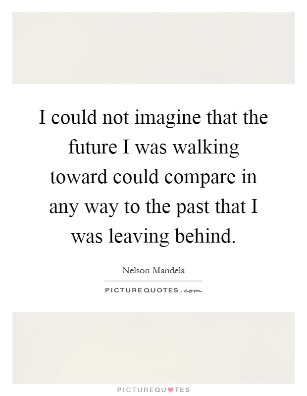 I could not imagine that the future I was walking toward could compare in any way to the past that I was leaving behind Picture Quote #1