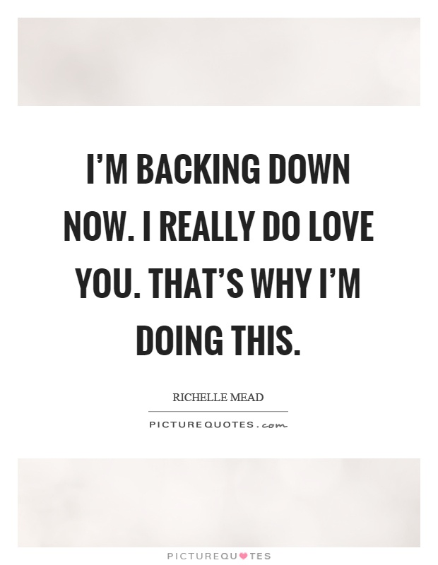 I'm backing down now. I really do love you. That's why I'm doing this Picture Quote #1