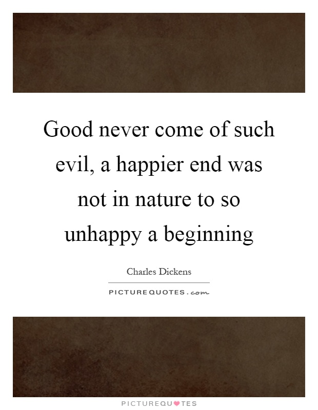 Good never come of such evil, a happier end was not in nature to so unhappy a beginning Picture Quote #1