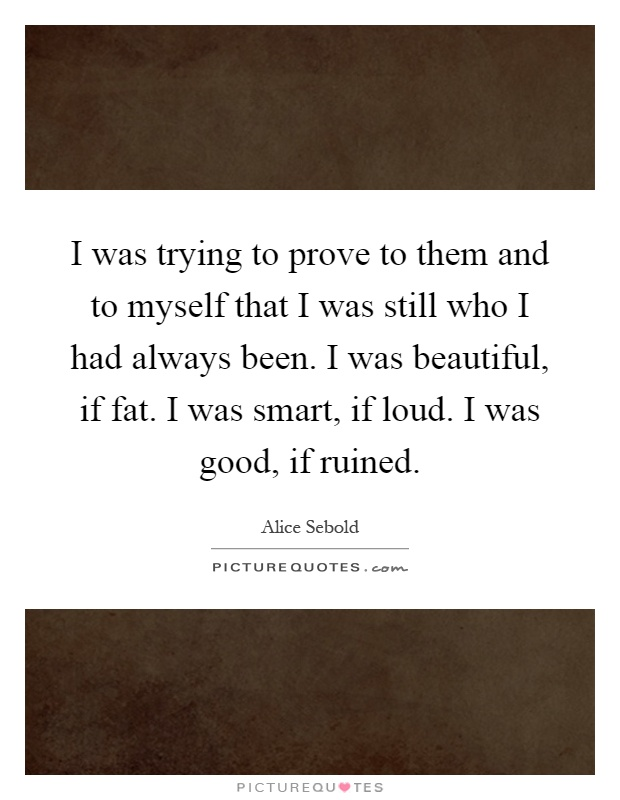 I was trying to prove to them and to myself that I was still who I had always been. I was beautiful, if fat. I was smart, if loud. I was good, if ruined Picture Quote #1