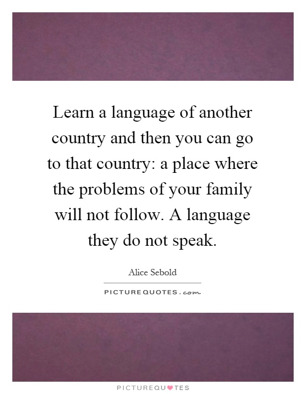 Learn a language of another country and then you can go to that country: a place where the problems of your family will not follow. A language they do not speak Picture Quote #1