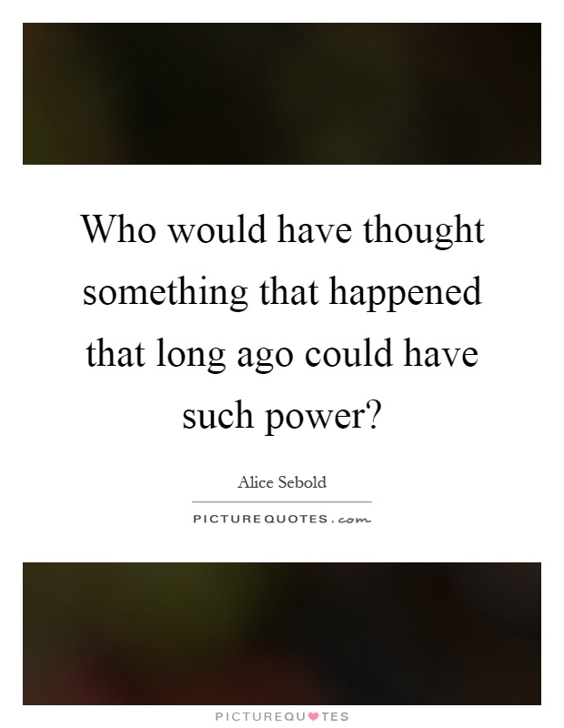 Who would have thought something that happened that long ago could have such power? Picture Quote #1
