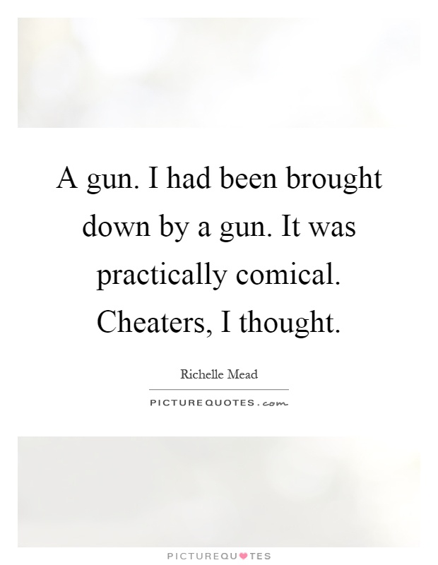 A gun. I had been brought down by a gun. It was practically comical. Cheaters, I thought Picture Quote #1