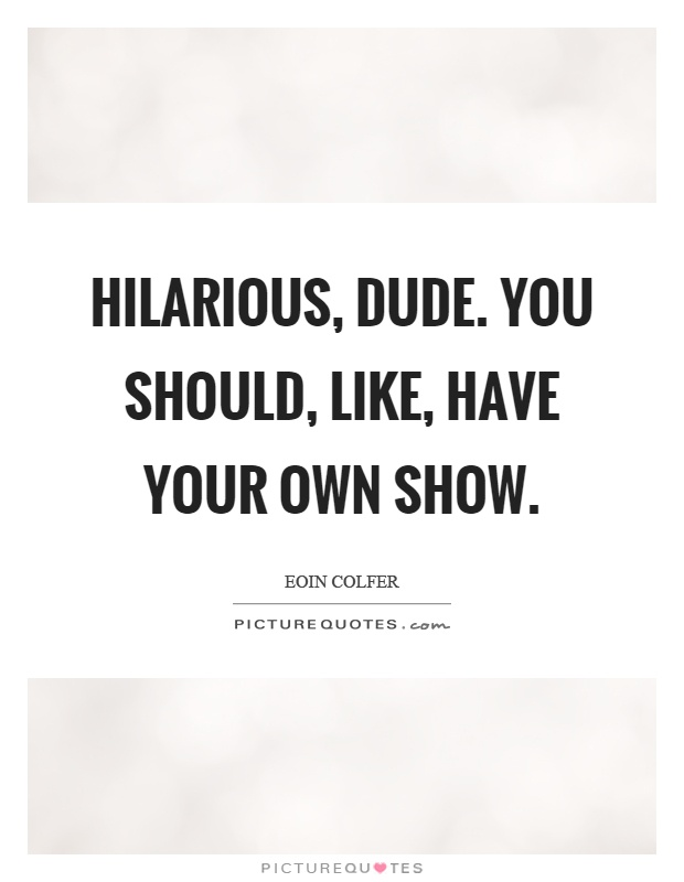 Hilarious, dude. You should, like, have your own show Picture Quote #1