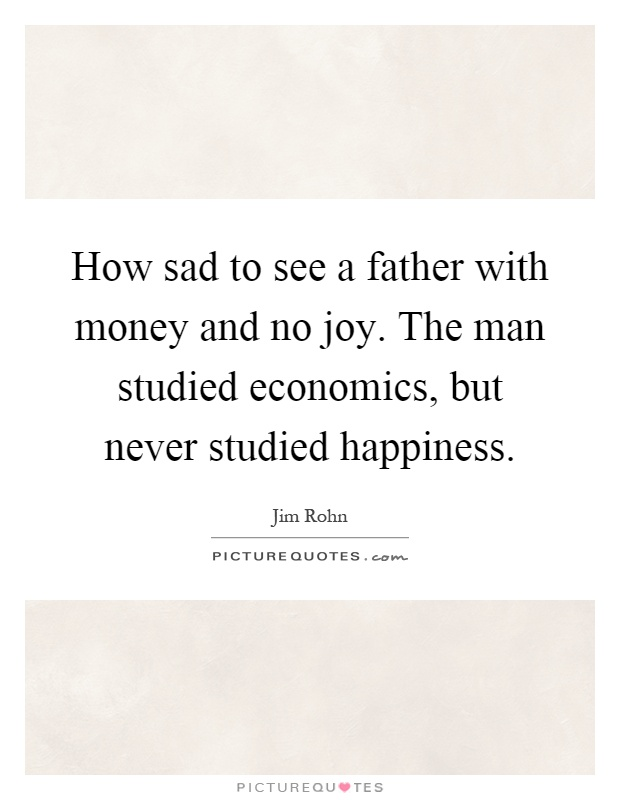 How sad to see a father with money and no joy. The man studied economics, but never studied happiness Picture Quote #1