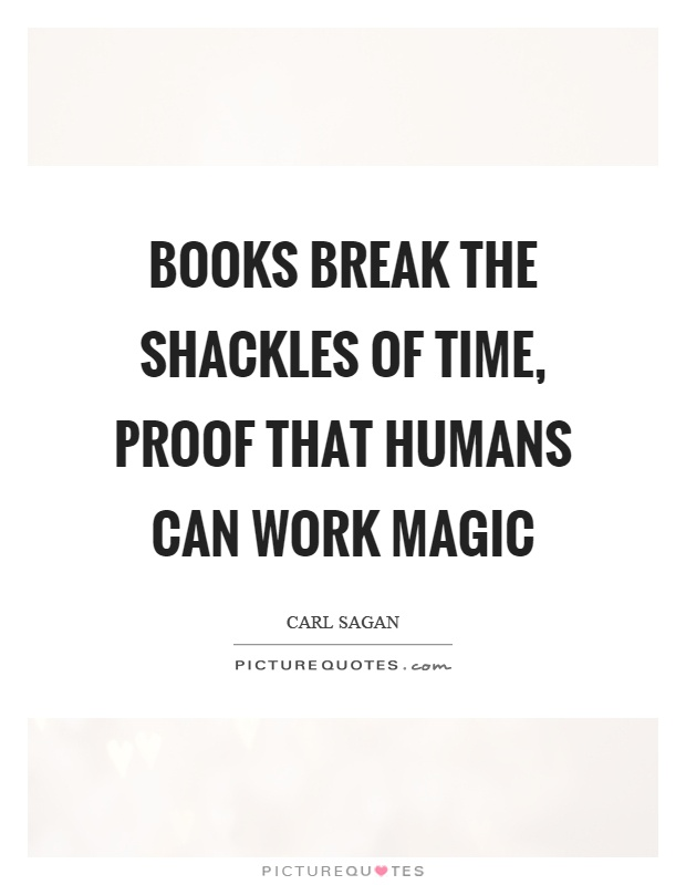 Books break the shackles of time, proof that humans can work magic Picture Quote #1