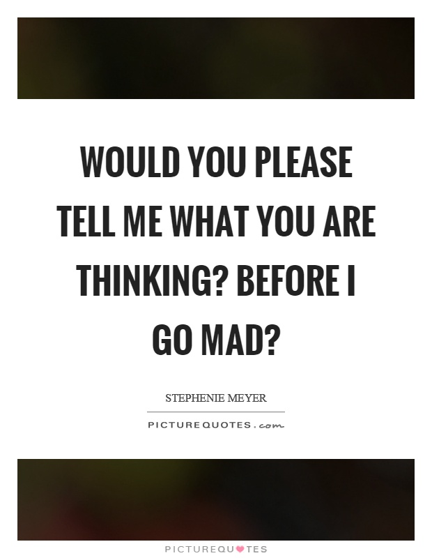 Would you please tell me what you are thinking? Before I go mad? Picture Quote #1