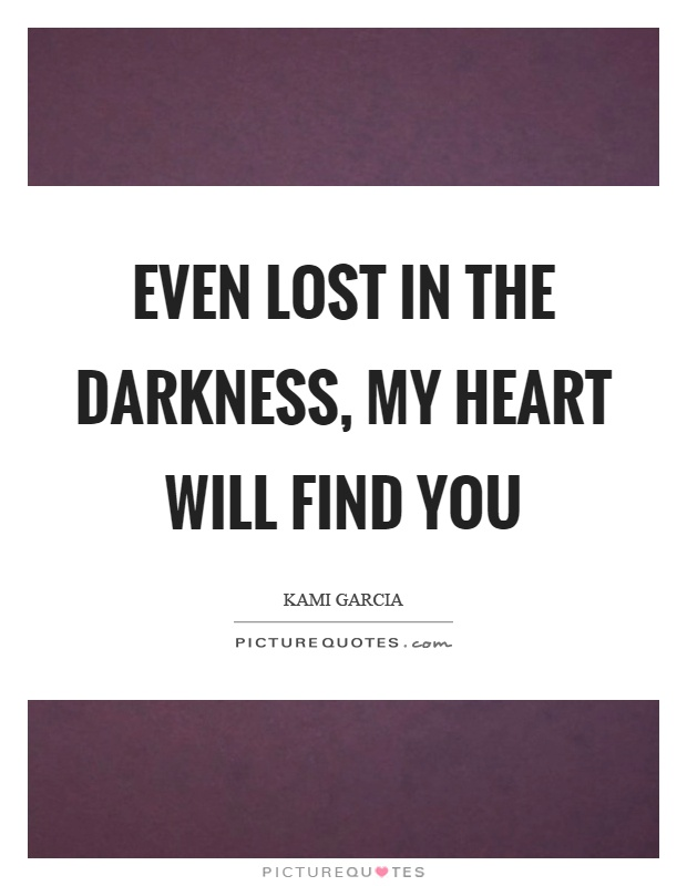 Even lost in the darkness, my heart will find you Picture Quote #1