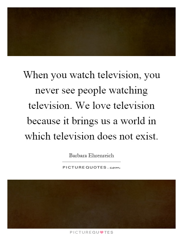 When you watch television, you never see people watching television. We love television because it brings us a world in which television does not exist Picture Quote #1