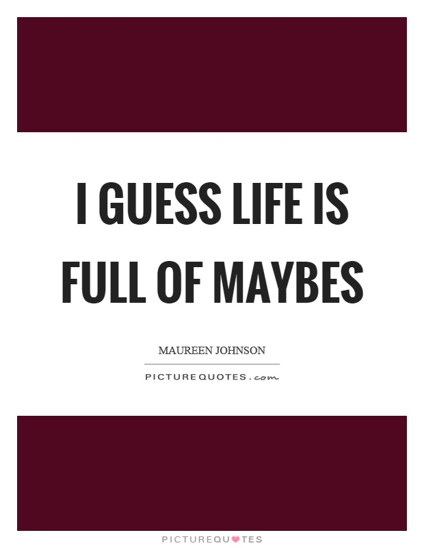 I guess life is full of maybes Picture Quote #1