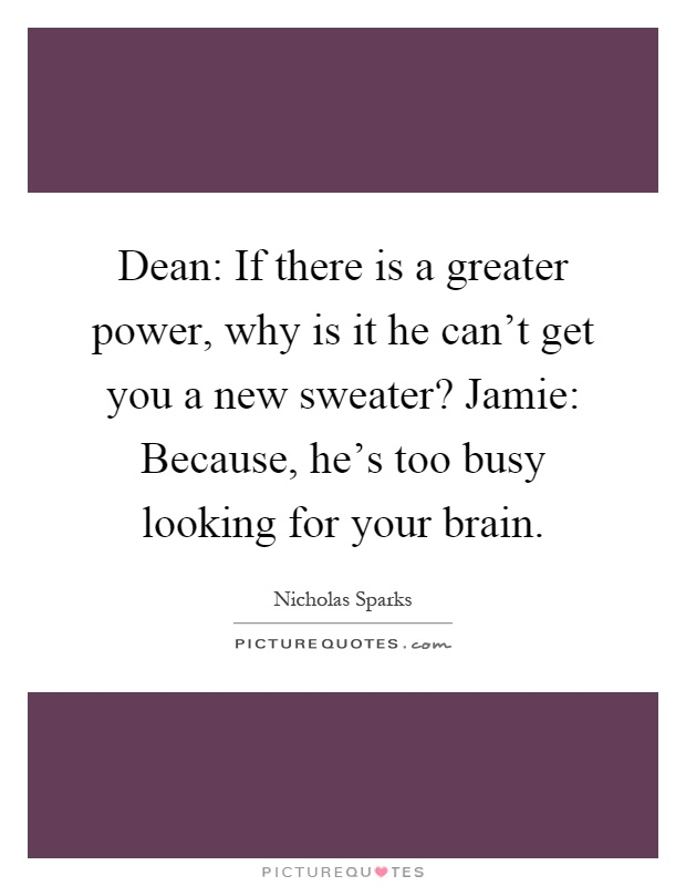 Dean: If there is a greater power, why is it he can't get you a new sweater? Jamie: Because, he's too busy looking for your brain Picture Quote #1