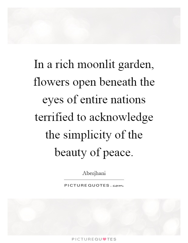 In a rich moonlit garden, flowers open beneath the eyes of entire nations terrified to acknowledge the simplicity of the beauty of peace Picture Quote #1