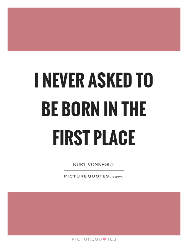 I never asked to be born in the first place Picture Quote #1
