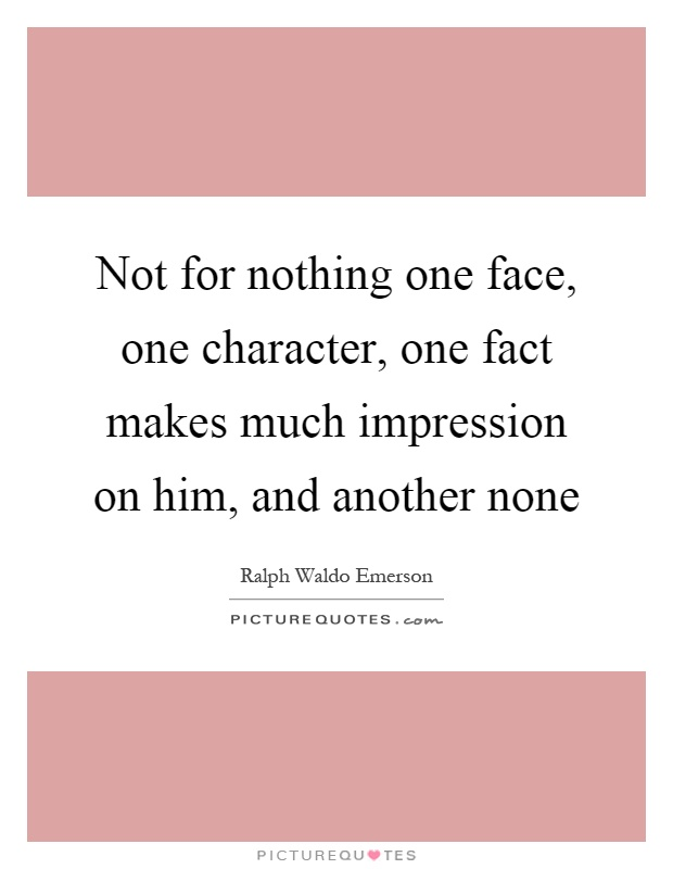 Not for nothing one face, one character, one fact makes much impression on him, and another none Picture Quote #1