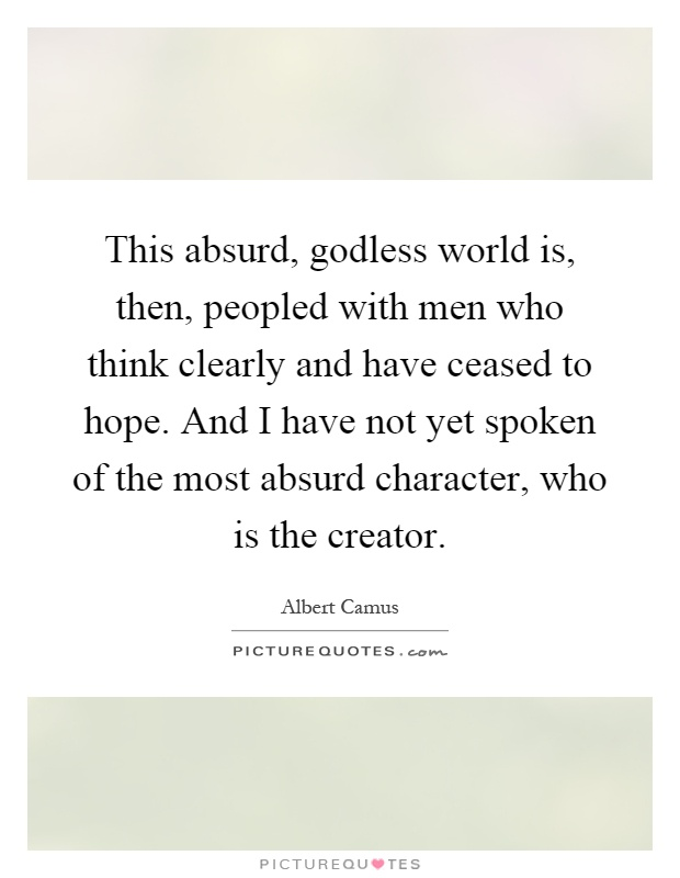 This absurd, godless world is, then, peopled with men who think clearly and have ceased to hope. And I have not yet spoken of the most absurd character, who is the creator Picture Quote #1
