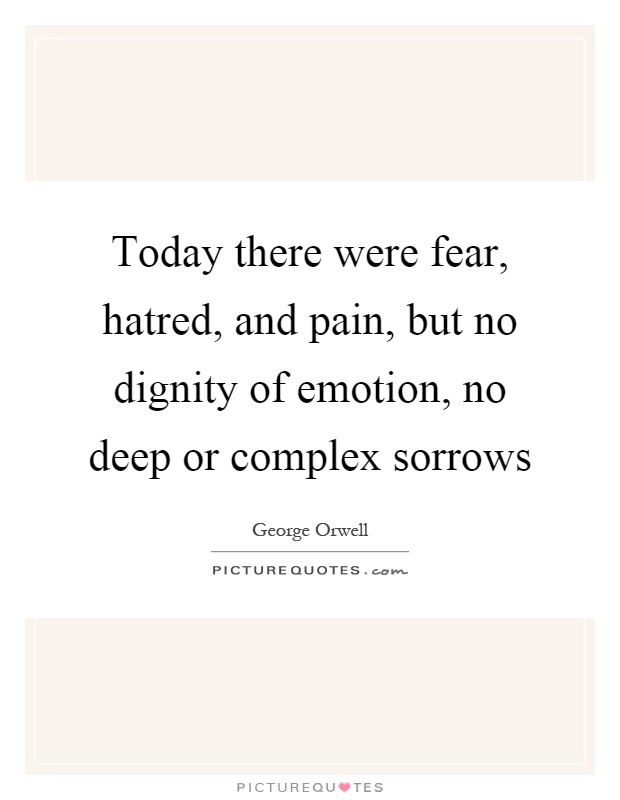 Today there were fear, hatred, and pain, but no dignity of emotion, no deep or complex sorrows Picture Quote #1
