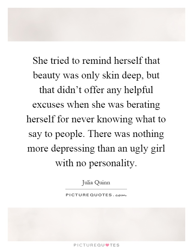 She tried to remind herself that beauty was only skin deep, but that didn't offer any helpful excuses when she was berating herself for never knowing what to say to people. There was nothing more depressing than an ugly girl with no personality Picture Quote #1
