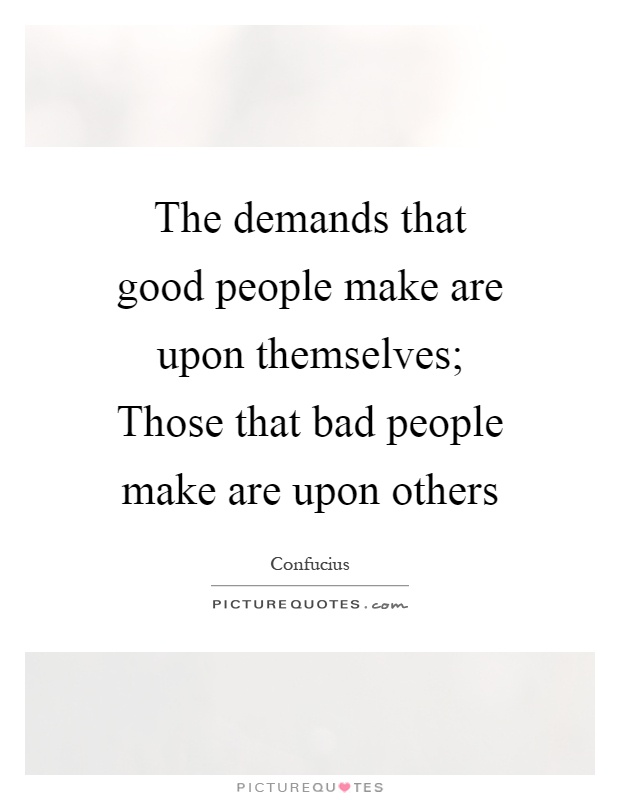 The demands that good people make are upon themselves; Those that bad people make are upon others Picture Quote #1