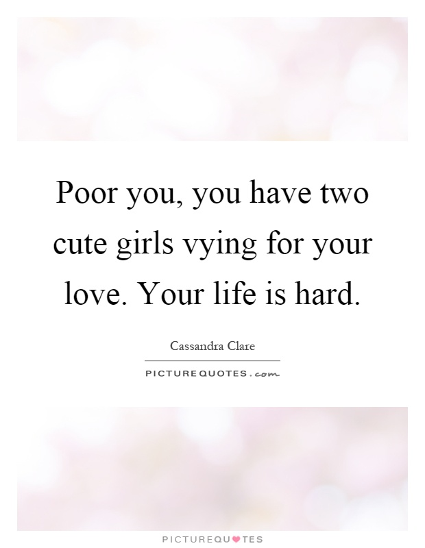 Poor you, you have two cute girls vying for your love. Your life is hard Picture Quote #1
