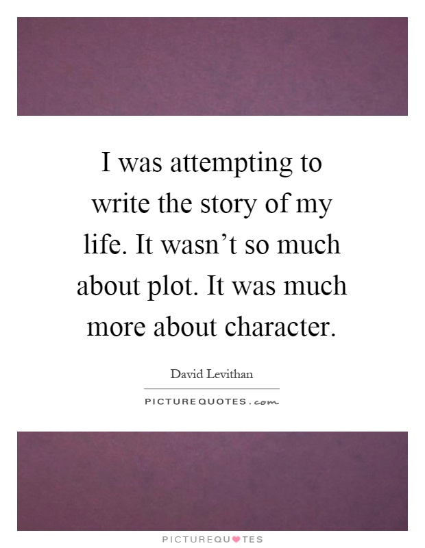 I was attempting to write the story of my life. It wasn't so much about plot. It was much more about character Picture Quote #1