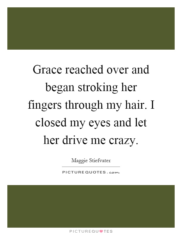 Grace reached over and began stroking her fingers through my hair. I closed my eyes and let her drive me crazy Picture Quote #1