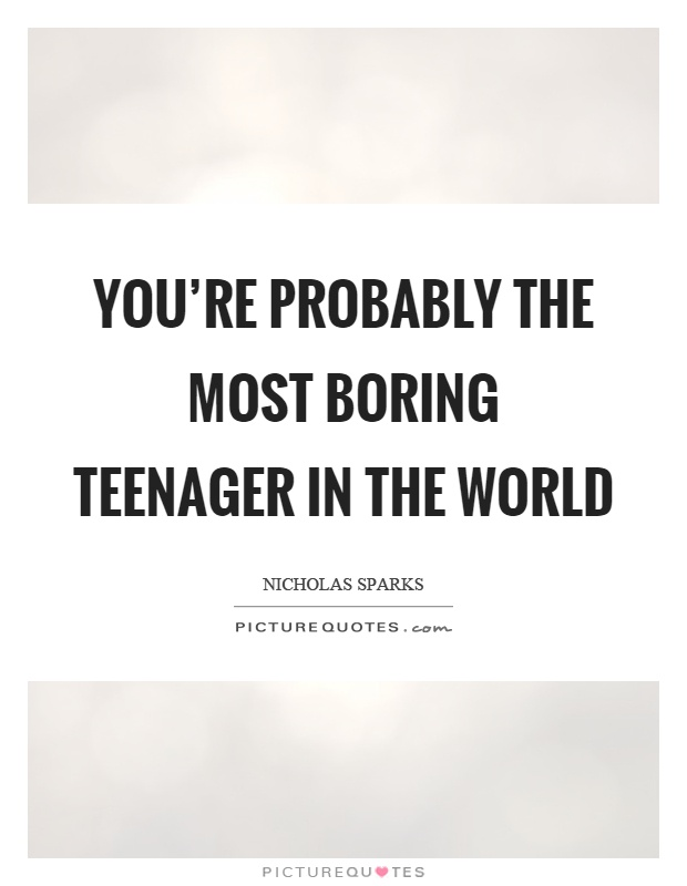 You're probably the most boring teenager in the world Picture Quote #1