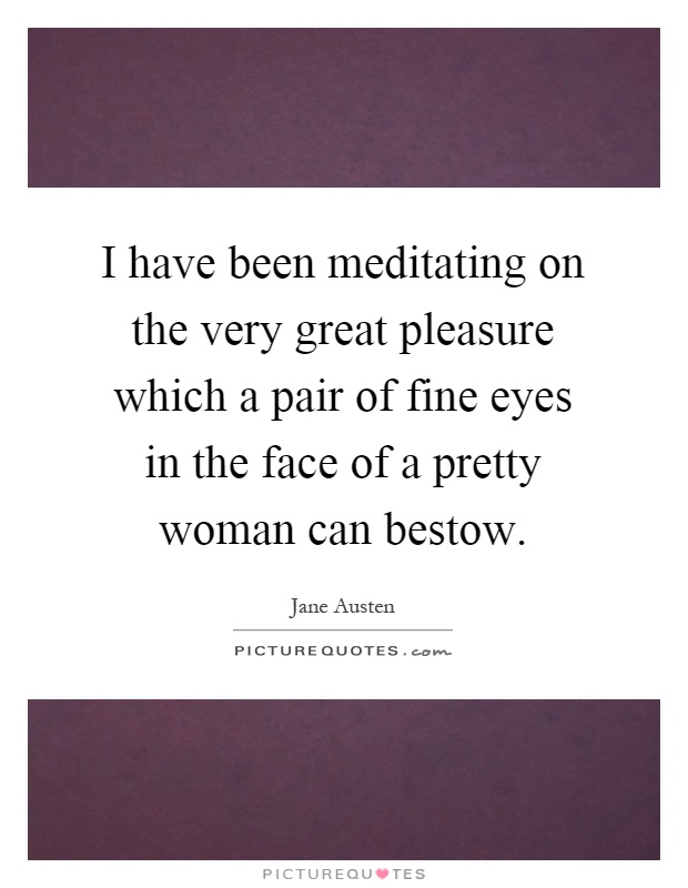 I have been meditating on the very great pleasure which a pair of fine eyes in the face of a pretty woman can bestow Picture Quote #1