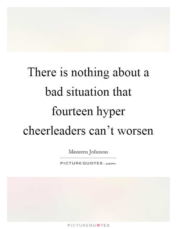 There is nothing about a bad situation that fourteen hyper cheerleaders can't worsen Picture Quote #1