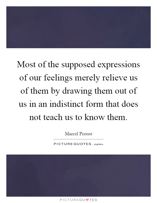 Most of the supposed expressions of our feelings merely relieve us of them by drawing them out of us in an indistinct form that does not teach us to know them Picture Quote #1