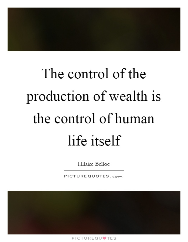 The control of the production of wealth is the control of human life itself Picture Quote #1