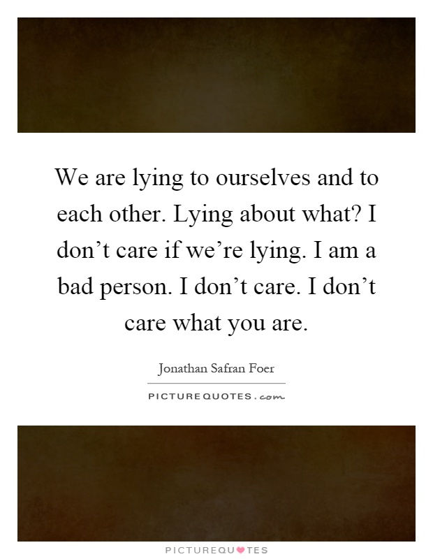 We are lying to ourselves and to each other. Lying about what? I don't care if we're lying. I am a bad person. I don't care. I don't care what you are Picture Quote #1